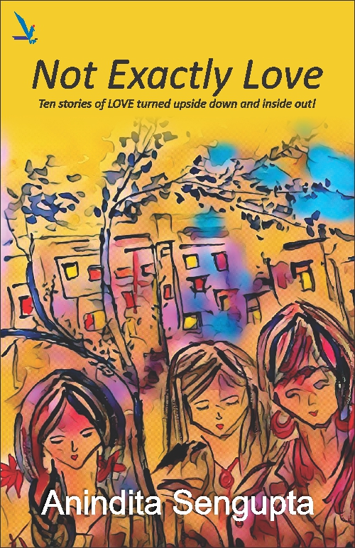 Not Exactly Love - Ten stories of LOVE turned upside down and inside out !